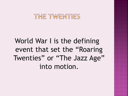 "World War I is the defining event that set the ""Roaring Twenties"" or ""The Jazz Age"" into motion."
