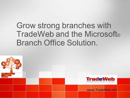 Grow strong branches with TradeWeb and the Microsoft ® Branch Office Solution. www.TradeWeb.net.