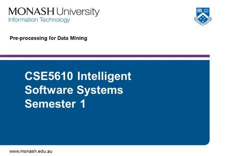 Www.monash.edu.au Pre-processing for Data Mining CSE5610 Intelligent Software Systems Semester 1.