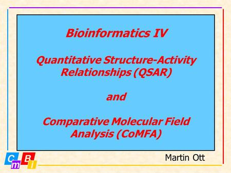 Bioinformatics IV Quantitative Structure-Activity Relationships (QSAR) and Comparative Molecular Field Analysis (CoMFA) Martin Ott.