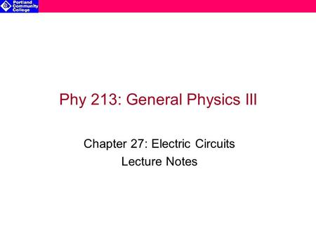 Phy 213: General Physics III Chapter 27: Electric Circuits Lecture Notes.