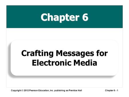 Chapter 6 Copyright © 2012 Pearson Education, Inc. publishing as Prentice HallChapter 6 - 1 Crafting Messages for Electronic Media.
