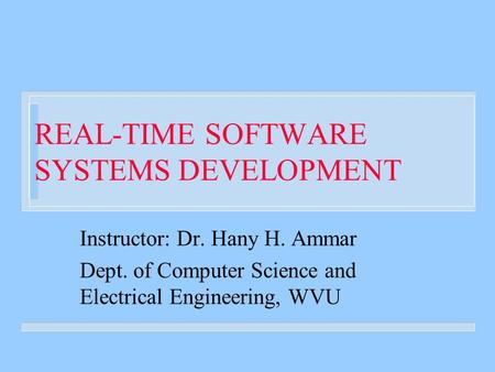 REAL-TIME SOFTWARE SYSTEMS DEVELOPMENT Instructor: Dr. Hany H. Ammar Dept. of Computer Science and Electrical Engineering, WVU.