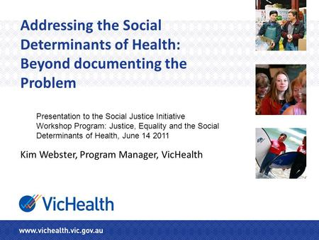 Addressing the Social Determinants of Health: Beyond documenting the Problem Kim Webster, Program Manager, VicHealth Presentation to the Social Justice.