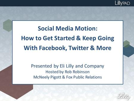 Social Media Motion: How to Get Started & Keep Going With Facebook, Twitter & More Presented by Eli Lilly and Company Hosted by Rob Robinson McNeely Pigott.
