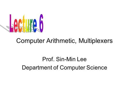 Computer Arithmetic, Multiplexers Prof. Sin-Min Lee Department of Computer Science.