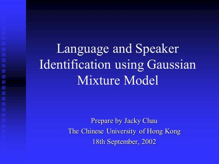 Language and Speaker Identification using Gaussian Mixture Model Prepare by Jacky Chau The Chinese University of Hong Kong 18th September, 2002.