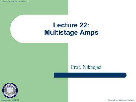 Department of EECS University of California, Berkeley EECS 105 Fall 2003, Lecture 22 Lecture 22: Multistage Amps Prof. Niknejad.