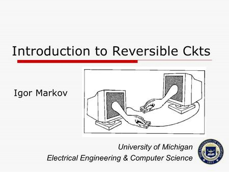 Introduction to Reversible Ckts Igor Markov University of Michigan Electrical Engineering & Computer Science.