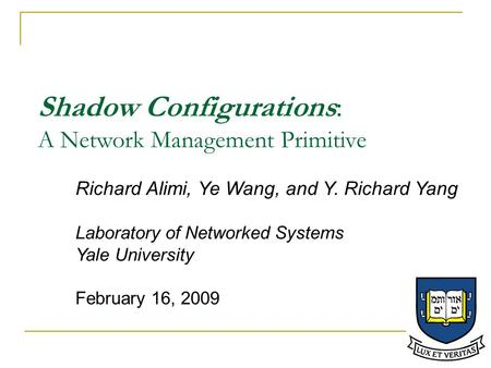 Shadow Configurations: A Network Management Primitive Richard Alimi, Ye Wang, and Y. Richard Yang Laboratory of Networked Systems Yale University February.
