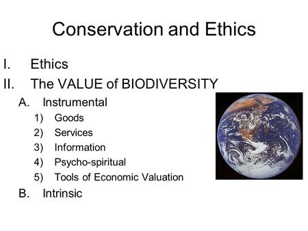 <strong>Conservation</strong> and Ethics I.Ethics II.The VALUE <strong>of</strong> BIODIVERSITY A.Instrumental 1)Goods 2)Services 3)Information 4)Psycho-spiritual 5)Tools <strong>of</strong> Economic Valuation.