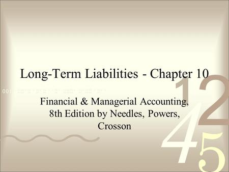 Long-Term Liabilities - Chapter 10 Financial & Managerial Accounting, 8th Edition by Needles, Powers, Crosson.