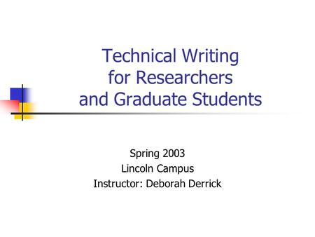 Technical Writing for Researchers and Graduate Students Spring 2003 Lincoln Campus Instructor: Deborah Derrick.
