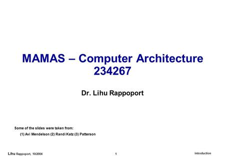 Introduction Lihu Rappoport, 10/2004 1 MAMAS – Computer Architecture 234267 Dr. Lihu Rappoport Some of the slides were taken from: (1) Avi Mendelson (2)