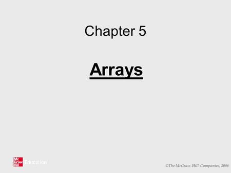 © The McGraw-Hill Companies, 2006 Chapter 5 Arrays.