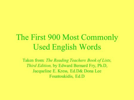 The First 900 Most Commonly Used English Words Taken from: The Reading Teachers Book of Lists, Third Edition, by Edward Bernard Fry, Ph.D, Jacqueline E.