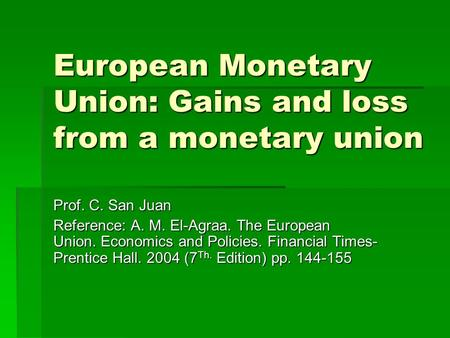 European Monetary Union: Gains and loss from a monetary union Prof. C. San Juan Reference: A. M. El-Agraa. The European Union. Economics and Policies.
