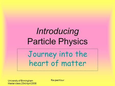 University of Birmingham Master class,23rd April 2008 Ravjeet Kour Journey into the heart of matter Introducing Particle Physics.