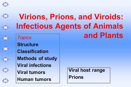Virions, Prions, and Viroids: Infectious Agents of Animals and Plants Topics Structure Classification Methods of study Viral infections Viral tumors Human.