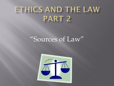 "Ethics AND THE LAW Part 2 ""Sources of Law""."