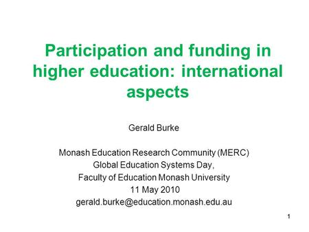 1 Participation and funding in higher education: international aspects Gerald Burke Monash Education Research Community (MERC) Global Education Systems.