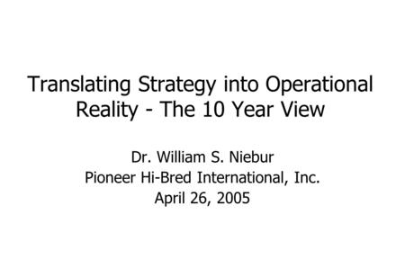 Translating Strategy into Operational Reality - The 10 Year View Dr. William S. Niebur Pioneer Hi-Bred International, Inc. April 26, 2005.