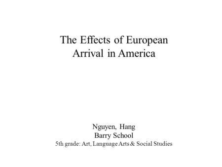 Nguyen, Hang Barry School 5th grade: Art, Language Arts & Social Studies The Effects of European Arrival in America.