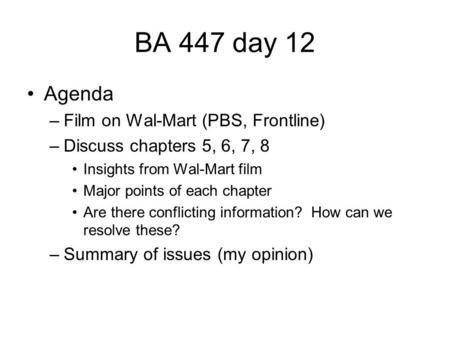 BA 447 day 12 Agenda –Film on Wal-Mart (PBS, Frontline) –Discuss chapters 5, 6, 7, 8 Insights from Wal-Mart film Major points of each chapter Are there.