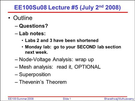 Slide 1EE100 Summer 2008Bharathwaj Muthuswamy EE100Su08 Lecture #5 (July 2 nd 2008) Outline –Questions? –Lab notes: Labs 2 and 3 have been shortened Monday.