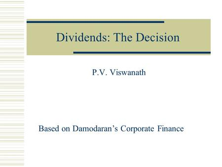 Dividends: The Decision P.V. Viswanath Based on Damodaran's Corporate Finance.