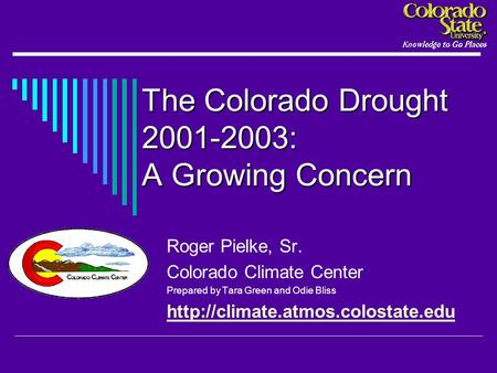 The Colorado Drought 2001-2003: A Growing Concern Roger Pielke, Sr. Colorado Climate Center Prepared by Tara Green and Odie Bliss