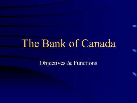 The Bank of Canada Objectives & Functions. The Bank of Canada The Bank is Canada's central bank established in 1934 as a private enterprise but became.