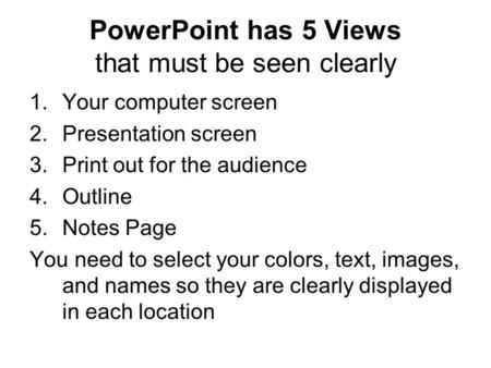 PowerPoint has 5 Views that must be seen clearly 1.Your computer screen 2.Presentation screen 3.Print out for the audience 4.Outline 5.Notes Page You need.