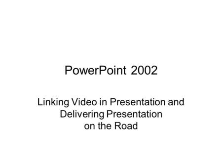 PowerPoint 2002 Linking Video in Presentation and Delivering Presentation on the Road.
