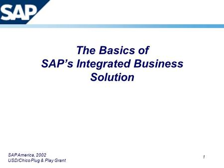 SAP America, 2002 USD/Chico Plug & Play Grant 1 The Basics of SAP's Integrated Business Solution.