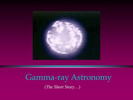 Gamma-ray Astronomy (The Short Story…). The Big Picture l Whole sky glows l Extreme environments l Probes of the Universe CGRO/EGRET All Sky Map.