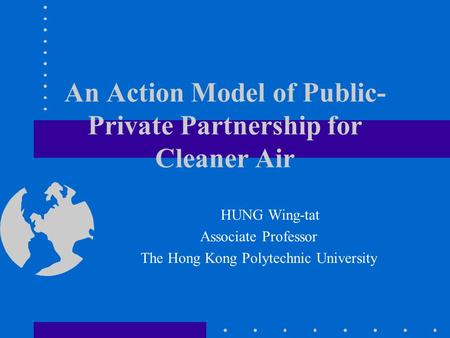 An Action Model of Public- Private Partnership for Cleaner Air HUNG Wing-tat Associate Professor The Hong Kong Polytechnic University.