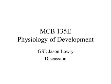 MCB 135E Physiology of Development GSI: Jason Lowry Discussion.