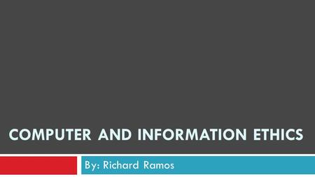 COMPUTER AND INFORMATION ETHICS By: Richard Ramos.