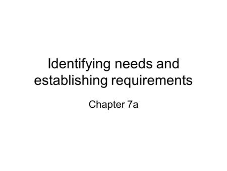 Identifying needs and establishing requirements Chapter 7a.