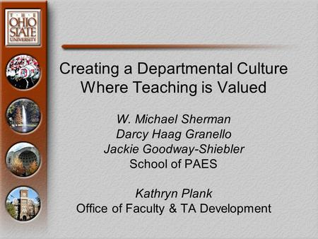 Creating a Departmental Culture Where Teaching is Valued W. Michael Sherman Darcy Haag Granello Jackie Goodway-Shiebler School of PAES Kathryn Plank Office.