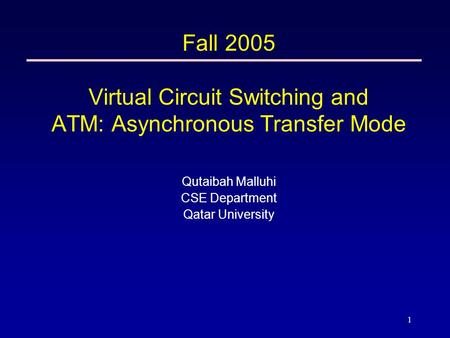 1 Fall 2005 Virtual Circuit Switching and ATM: Asynchronous Transfer Mode Qutaibah Malluhi CSE Department Qatar University.