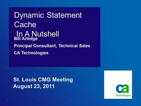 Dynamic Statement Cache In A Nutshell Bill Arledge Principal Consultant, Technical Sales CA Technologies St. Louis CMG Meeting August 23, 2011.