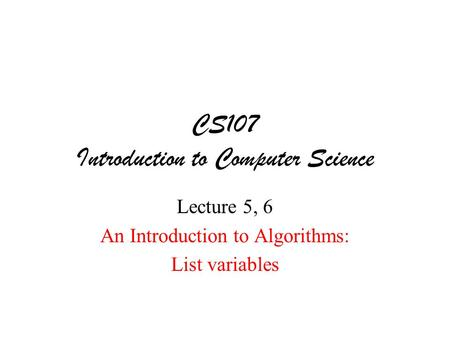 CS107 Introduction to Computer Science Lecture 5, 6 An Introduction to Algorithms: List variables.
