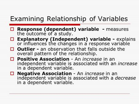 Examining Relationship of Variables  Response (dependent) variable - measures the outcome of a study.  Explanatory (Independent) variable - explains.