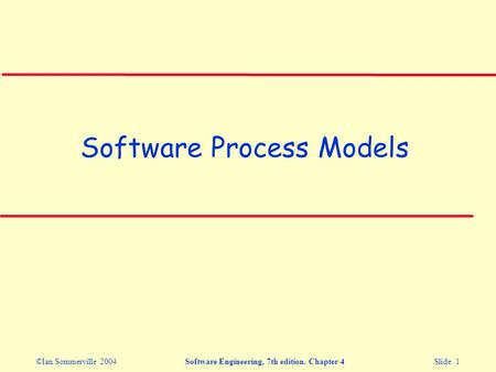 ©Ian Sommerville 2004Software Engineering, 7th edition. Chapter 4 Slide 1 Software Process Models.