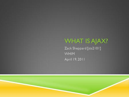 WHAT IS AJAX? Zack Sheppard [zts2101] WHIM April 19, 2011.