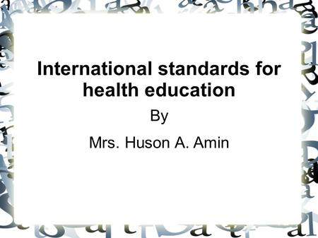International standards for health education By Mrs. Huson A. Amin.