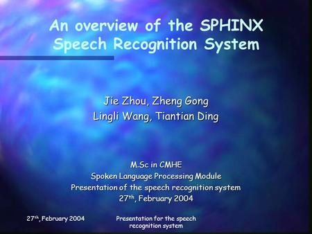 27 th, February 2004Presentation for the speech recognition system An overview of the SPHINX Speech Recognition System Jie Zhou, Zheng Gong Lingli Wang,