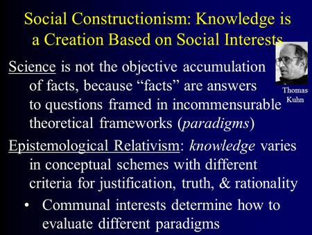 "Social Constructionism: Knowledge is a Creation Based on Social Interests Science is not the objective accumulation of facts, because ""facts"" are answers."